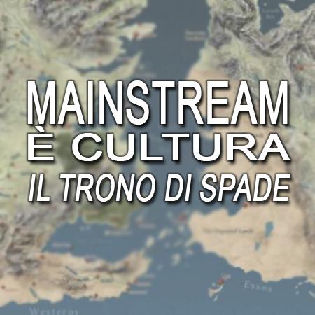 Il mainstream è cultura: Il trono di spade